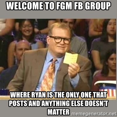 Welcome to Whose Line - Welcome to FGM FB Group where ryan is the only one that posts and anything else doesn't matter