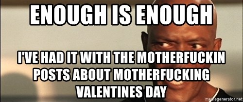 Snakes on a plane Samuel L Jackson - ENOUGH IS ENOUGH I'VE HAD IT WITH THE MOTHERFUCKIN POSTS ABOUT MOTHERFUCKING VALENTINES DAY