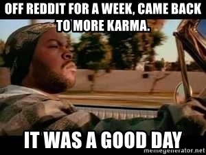 It was a good day - off reddit for a week, came back to more karma. it was a good day
