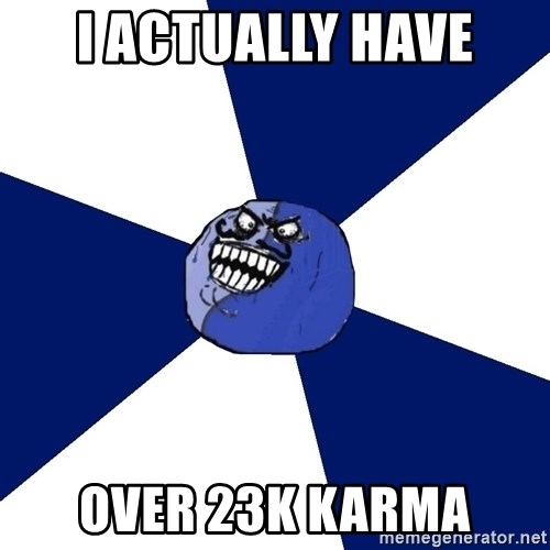 i lied (friends edition) - I actually have over 23k karma