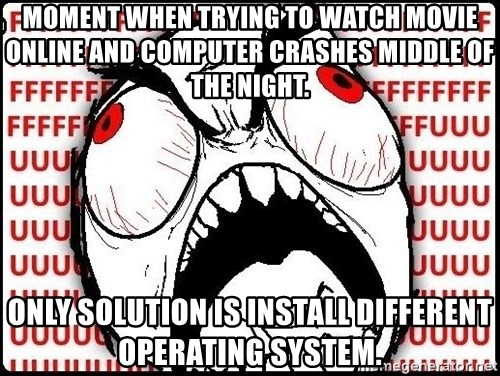 Rage Face - Moment when trying to watch movie online and computer crashes middle of the night. only solution is install different operating system.