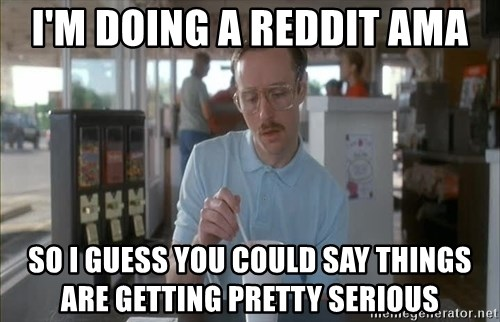 so i guess you could say things are getting pretty serious - I'm doing a reddit AMA so i guess you could say things are getting pretty serious