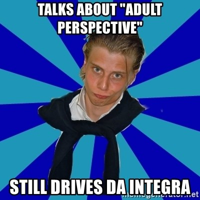 "Typical Mufaren - talks about ""adult perspective"" still drives da integra"