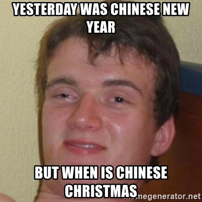 10guy - YESTERDAY WAS CHINESE NEW YEAR BUT WHEN IS CHINESE CHRISTMAS
