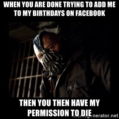 Bane Meme - WHEN YOU ARE DONE TRYING TO ADD ME TO MY BIRTHDAYS ON FACEBOOK THEN YOU THEN HAVE MY PERMISSION TO DIE