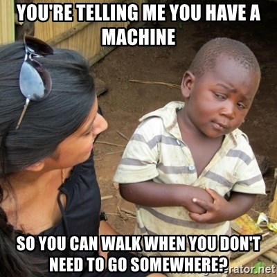 Skeptical 3rd World Kid - You're Telling me you have a machine So you can walk when you don't need to go somewhere?