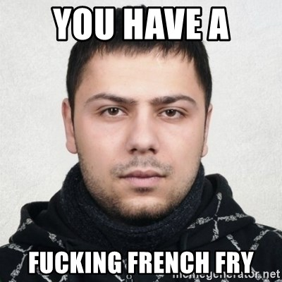 Serious Guy Markiz - YOU HAVE A  FUCKING FRENCH FRY