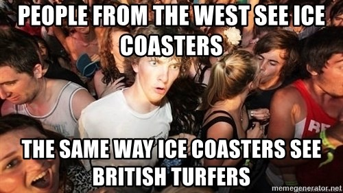 Sudden Realization Ralph - People from the west see ice coasters the same way ice coasters see british turfers