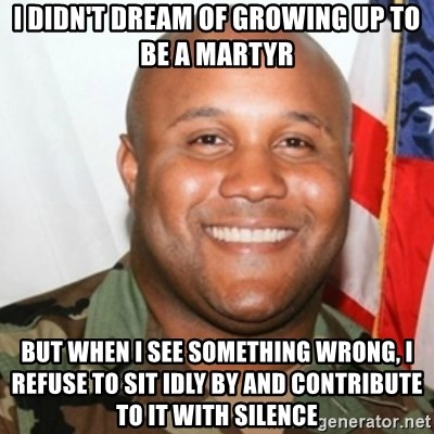 Christopher Dorner - I didn't dream of growing up to be a martyr But when I see something wrong, I refuse to sit idly by and contribute to it with silence