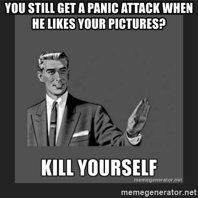 kill yourself guy - You still get a panic attack when he likes your picturEs?