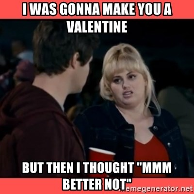 """Doubtful Fat Amy  - I was gonna make you a valentine But then i thought """"mmm better not"""""""