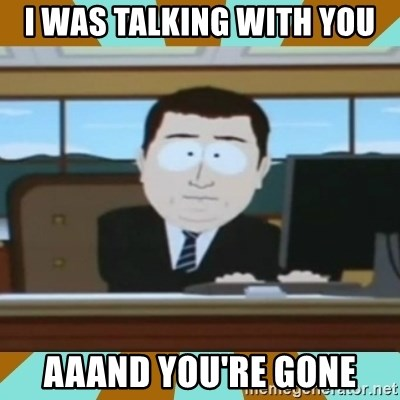 And it's gone - I was talking with you Aaand you're gone