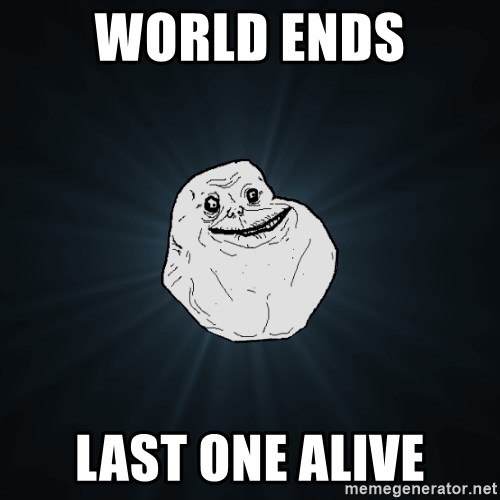 Forever Alone - world ends last one alive