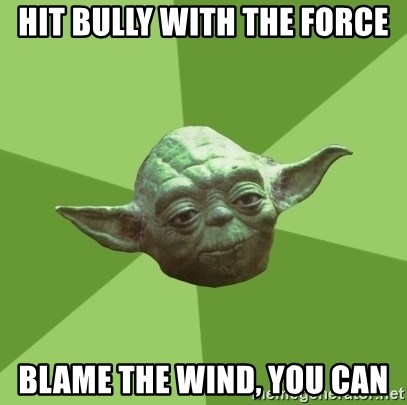 Advice Yoda Gives - hit Bully with the force Blame the wind, you can