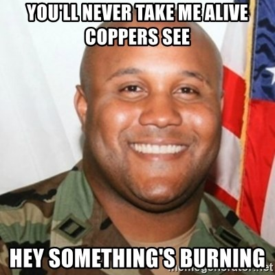 Christopher Dorner - you'll never take me alive coppers see hey something's burning