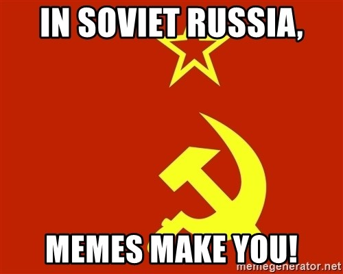 In Soviet Russia - in soviet russia, memes make you!