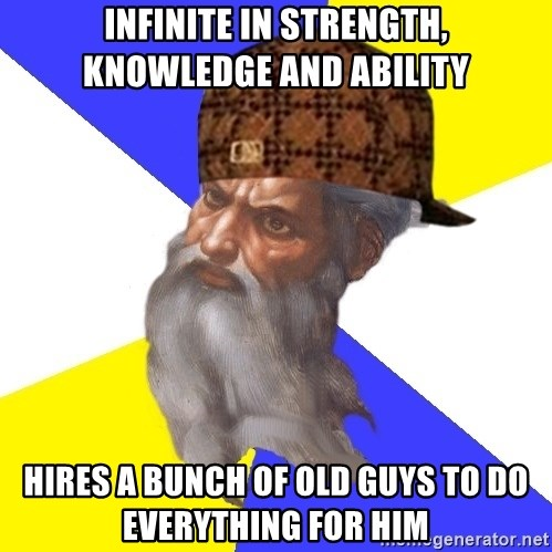 Scumbag God - Infinite in strength, knowledge and ability hires a bunch of old guys to do everything for him