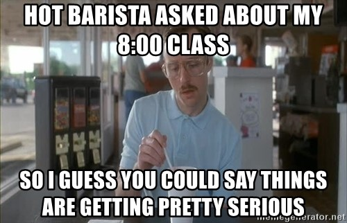 so i guess you could say things are getting pretty serious - Hot barista asked about my 8:00 class so i guess you could say things are getting pretty serious