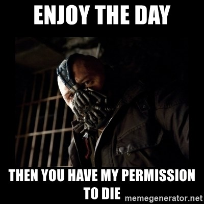 Bane Meme - enjoy the day then you have my permission to die