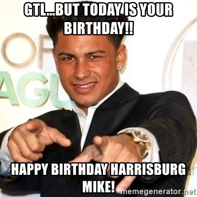 Pauly D Jersey Shore - gtl...bUT today is your birthday!! Happy birthday harrisburg mike!