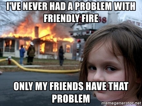 Disaster Girl - I've never had a problem with Friendly Fire only my friends have that problem