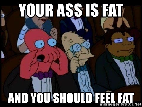 Zoidberg - Your ass is fat  and you should feel fat
