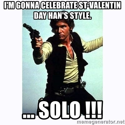 Han Solo - I'm gonna celebrate st-valentin day han's style. ... Solo !!!