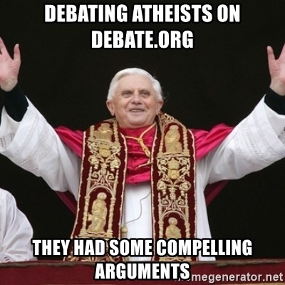 Pope Benedict - debating atheists on debate.org they had some compelling arguments