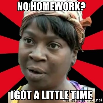I GOTTA LITTLE TIME  - no homework? Igot a little time