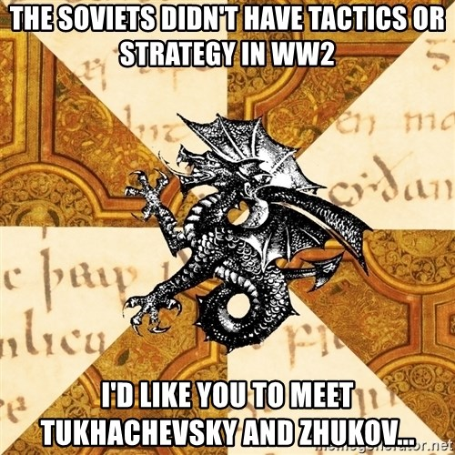 History Major Heraldic Beast - The Soviets didn't have tactics or strategy in ww2 i'd like you to meet tukhachevsky and zhukov...