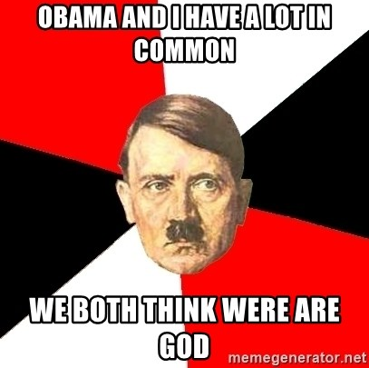 Advice Hitler - Obama and I have a lot in common We both think were are god