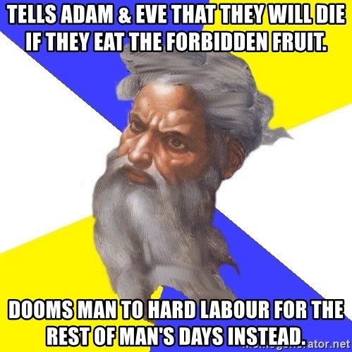 Advice God - Tells Adam & Eve that they will die if they eat the forbidden fruit. DOOMS MAN TO HARD LABOUR FOR THE REST OF MAN'S DAYS instead.
