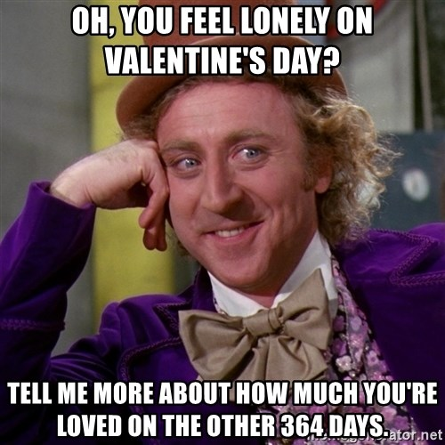 Willy Wonka - oh, you feel lonely on valentine's day? tell me more about how much you're loved on the other 364 days.