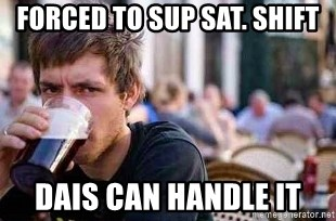 The Lazy College Senior - FORCED TO SUP SAT. SHIFT DAIS CAN HANDLE IT