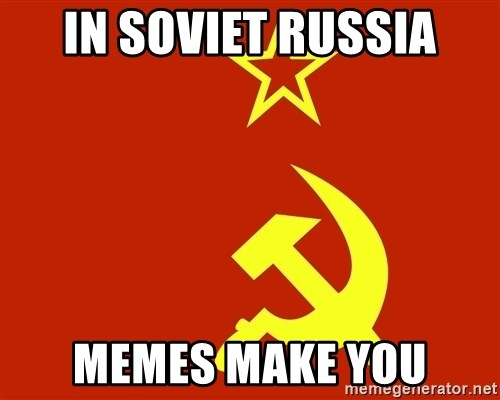 In Soviet Russia - IN SOVIET RUSSIA MEMES MAKE YOU