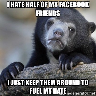 Confession Bear - I hate half of my Facebook friends I just keep them around to fuel My hate
