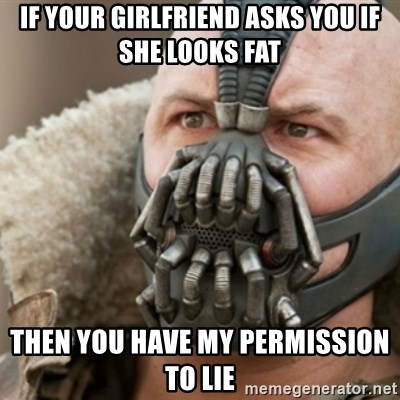 Bane - if your girlfriend asks you if she looks fat then you have my permission to lie