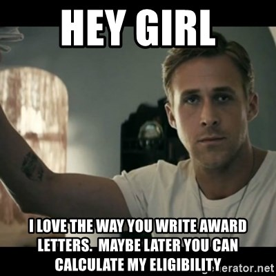 ryan gosling hey girl - Hey girl i love the way you write award letters.  Maybe later you can calculate my eligibility