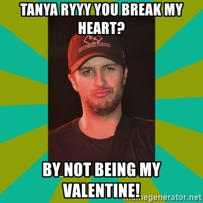 Luke Bryan - Tanya Ryyy you break my heart? BY not being my valentine!