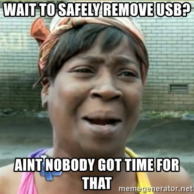 Ain't Nobody got time fo that - wait to safely remove usb? aint nobody got time for that