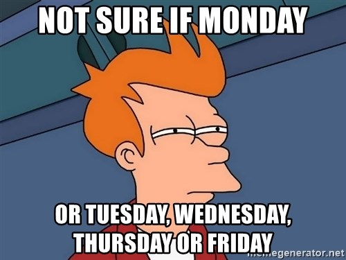 Futurama Fry - Not sure if monday or tuesday, wednesday, thursday or friday
