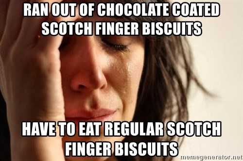 First World Problems - ran out of chocolate coated scotch finger biscuits Have to eat regular scotch finger biscuits