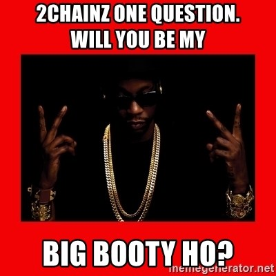 2 chainz valentine - 2Chainz One Question.              Will you be my big booty ho?