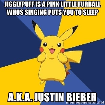 Pokemon Logic  - Jigglypuff is a pink little furball whos singing puts you to sleep a.k.a. justin bieber