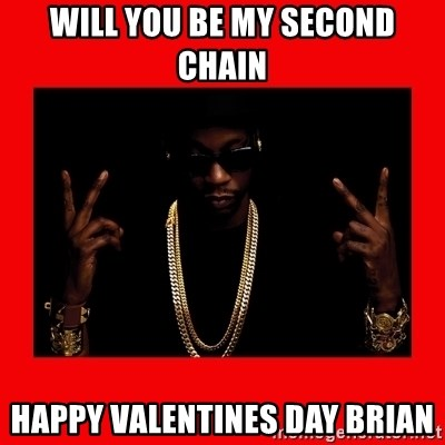 2 chainz valentine - Will you BE my second chain Happy valentines day Brian