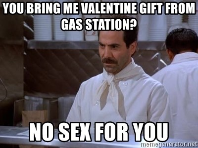 soup nazi - You bring me valentine gift from gas station? No Sex for you