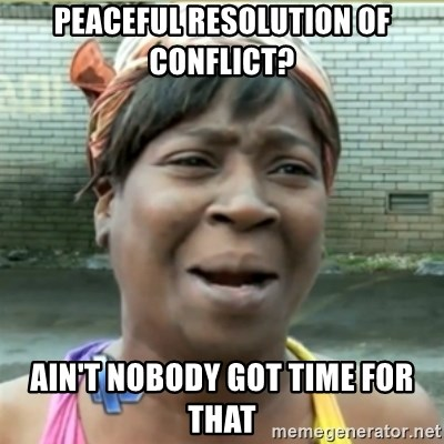 Ain't Nobody got time fo that - Peaceful resolution of conflict?  Ain't nobody got time for that