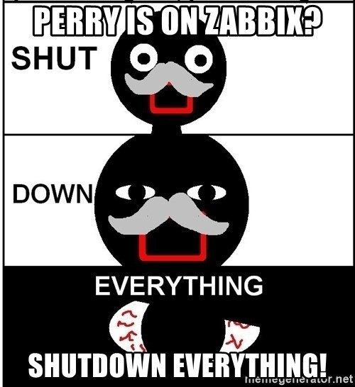 Shut Down Everything - Perry is on zabbix? SHUTDOwn everything!