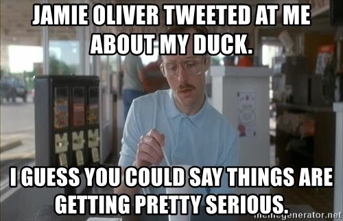 Things are getting pretty Serious (Napoleon Dynamite) - Jamie oliver tweeted at me about my duck.  I guess you could say things are getting pretty serious.