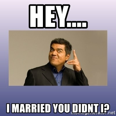 George lopez - HEY.... I MARRIED YOU DIDNT I?